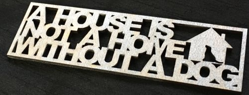 A house is not a home without a dog - joined up lettering laser cut